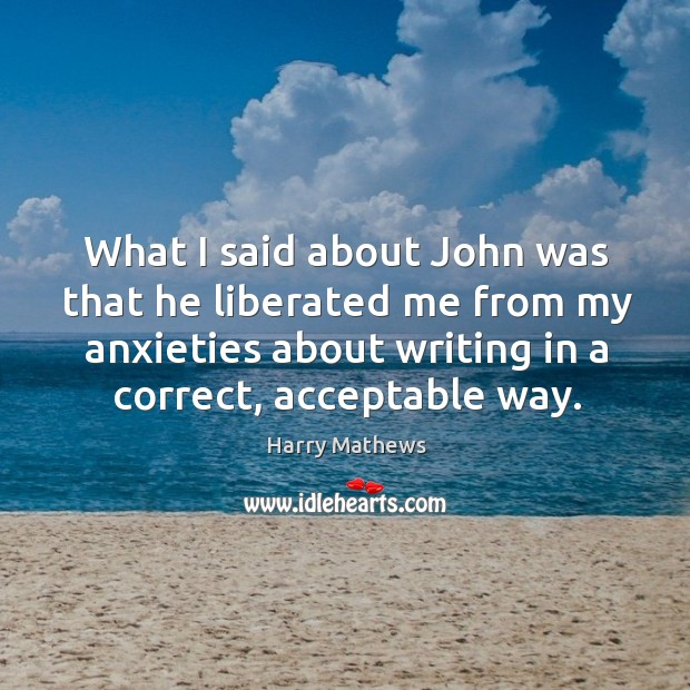What I said about john was that he liberated me from my anxieties about writing in a correct, acceptable way. Harry Mathews Picture Quote