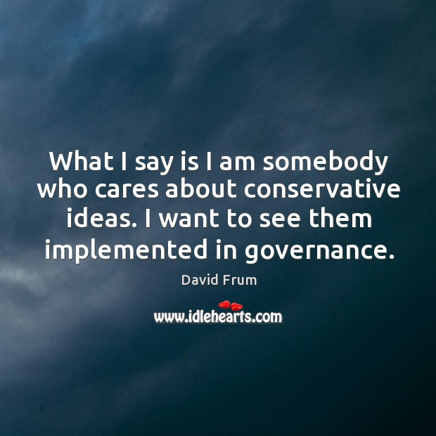 What I say is I am somebody who cares about conservative ideas. David Frum Picture Quote