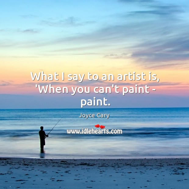 What I say to an artist is, 'When you can't paint – paint. Joyce Cary Picture Quote