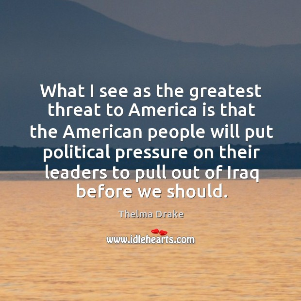 What I see as the greatest threat to america is that the american people will put political Image