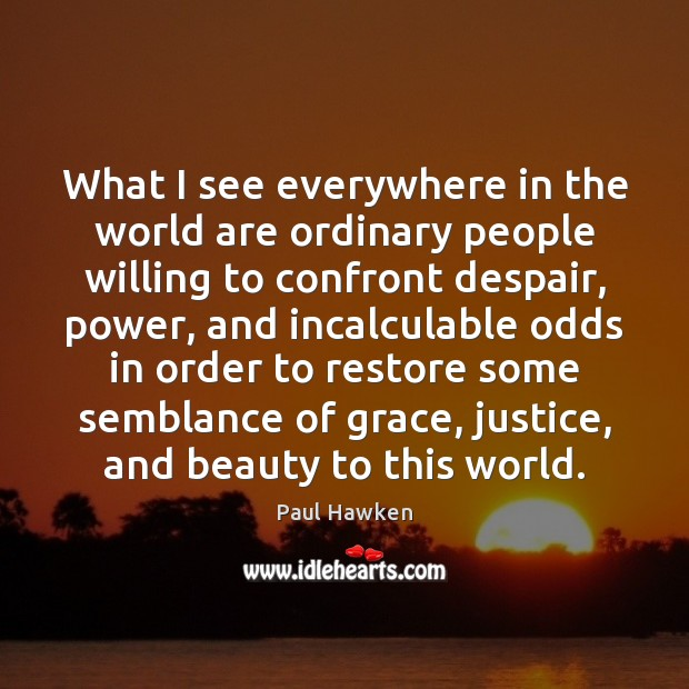 What I see everywhere in the world are ordinary people willing to Paul Hawken Picture Quote