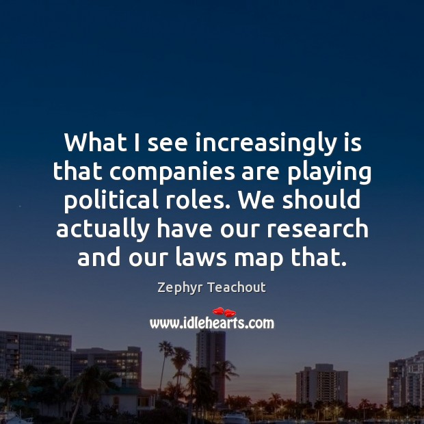 What I see increasingly is that companies are playing political roles. We Zephyr Teachout Picture Quote