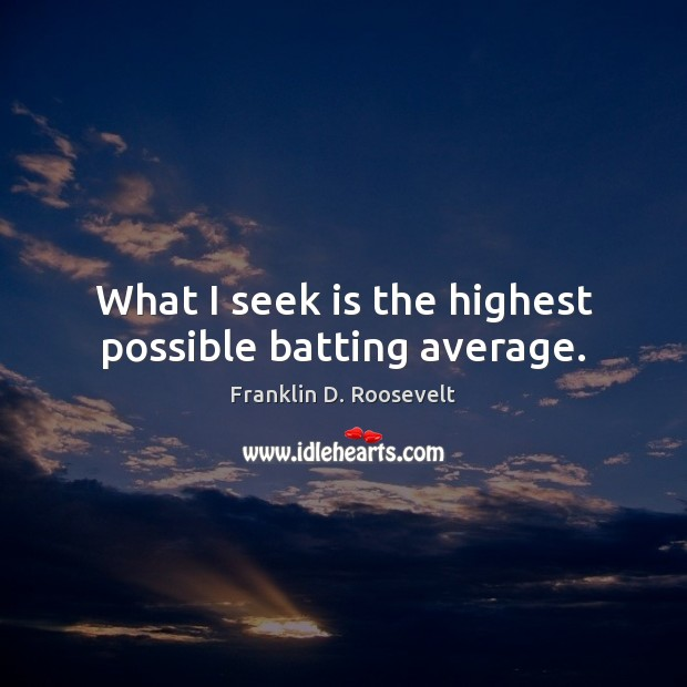 What I seek is the highest possible batting average. Franklin D. Roosevelt Picture Quote