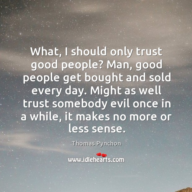 What, I should only trust good people? Man, good people get bought Image