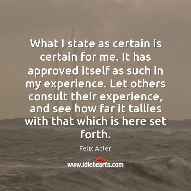 What I state as certain is certain for me. It has approved Felix Adler Picture Quote