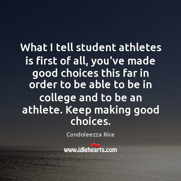 What I tell student athletes is first of all, you've made good Condoleezza Rice Picture Quote