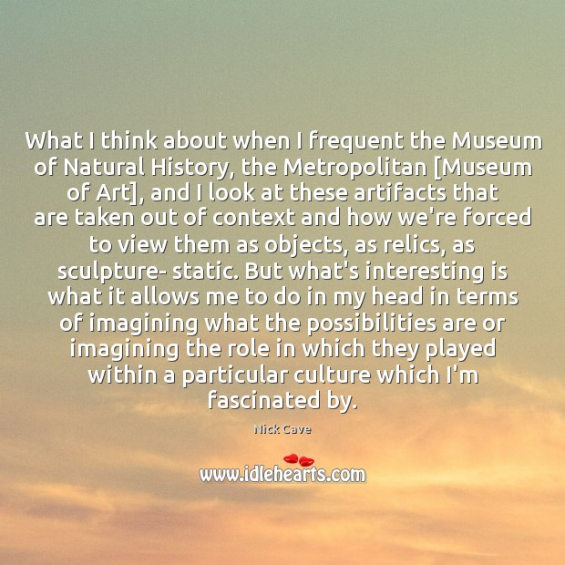 What I think about when I frequent the Museum of Natural History, Nick Cave Picture Quote
