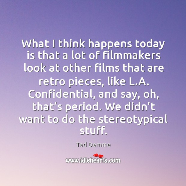 What I think happens today is that a lot of filmmakers look at other films that are retro pieces Image