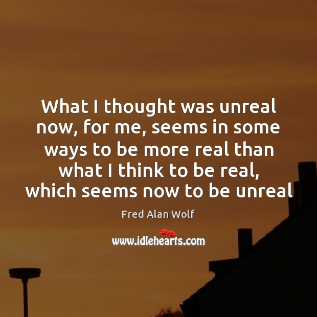 What I thought was unreal now, for me, seems in some ways Fred Alan Wolf Picture Quote