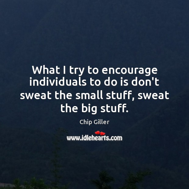 What I try to encourage individuals to do is don't sweat the Image
