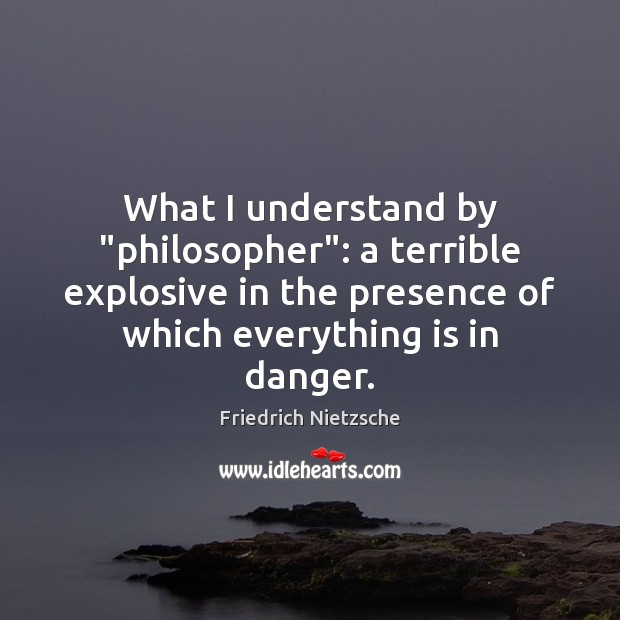 "What I understand by ""philosopher"": a terrible explosive in the presence of Image"