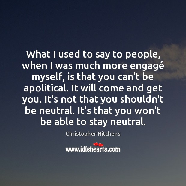 What I used to say to people, when I was much more Christopher Hitchens Picture Quote