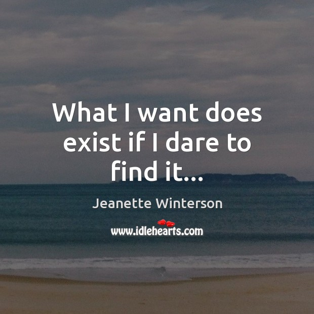 What I want does exist if I dare to find it… Jeanette Winterson Picture Quote