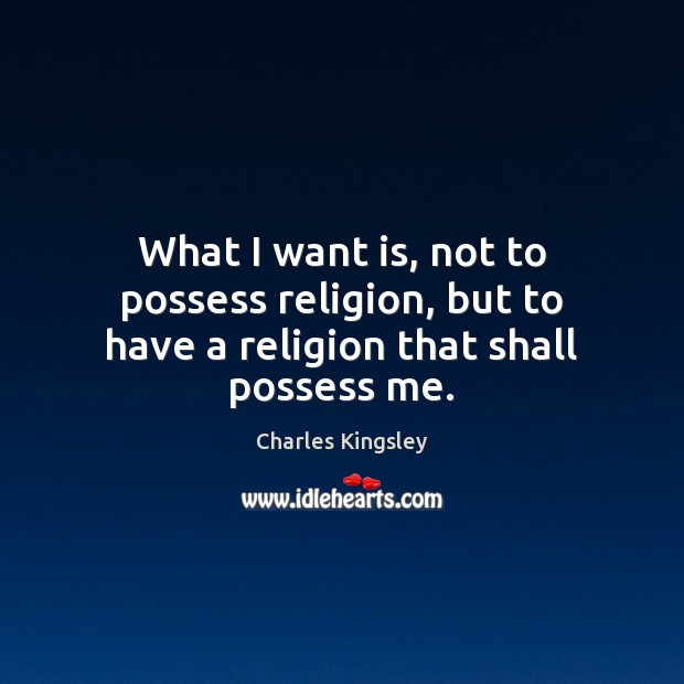 What I want is, not to possess religion, but to have a religion that shall possess me. Charles Kingsley Picture Quote