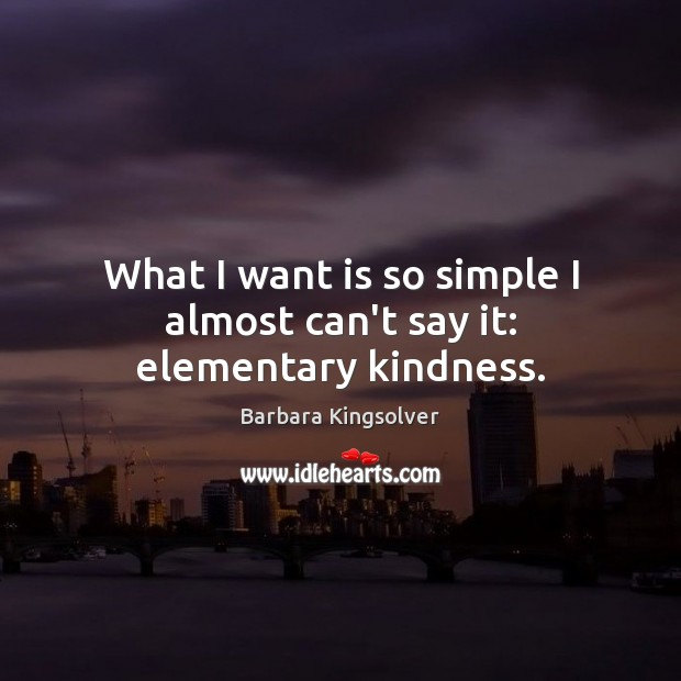 What I want is so simple I almost can't say it: elementary kindness. Barbara Kingsolver Picture Quote