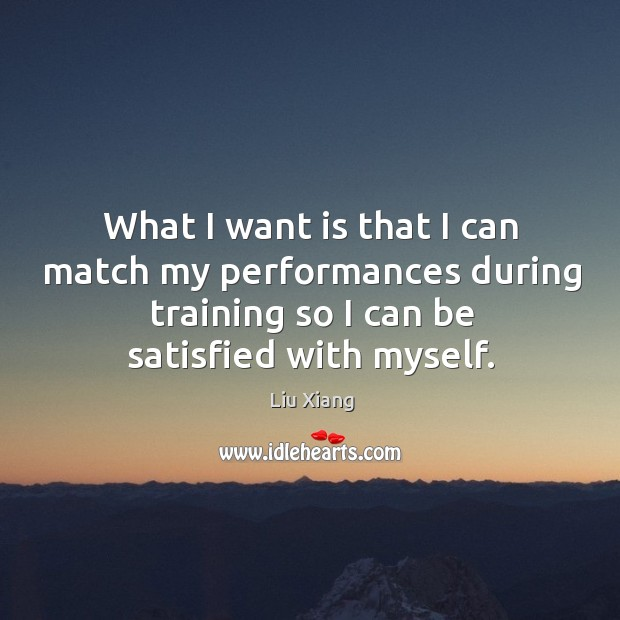 What I want is that I can match my performances during training so I can be satisfied with myself. Image