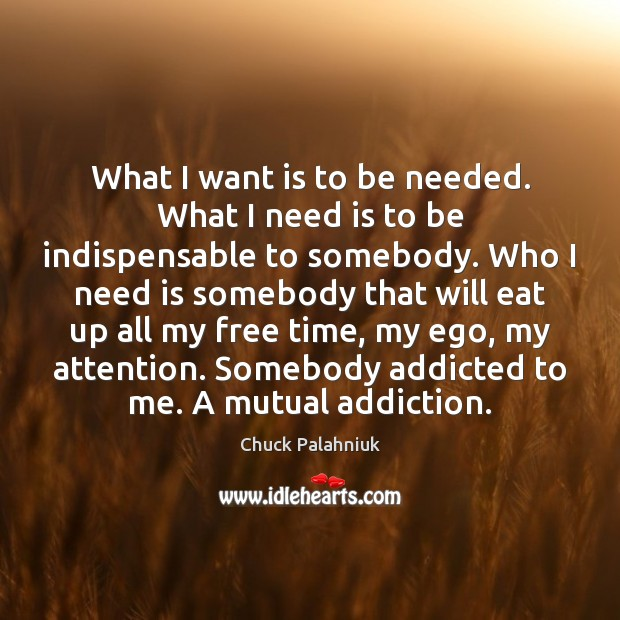 What I want is to be needed. What I need is to Image