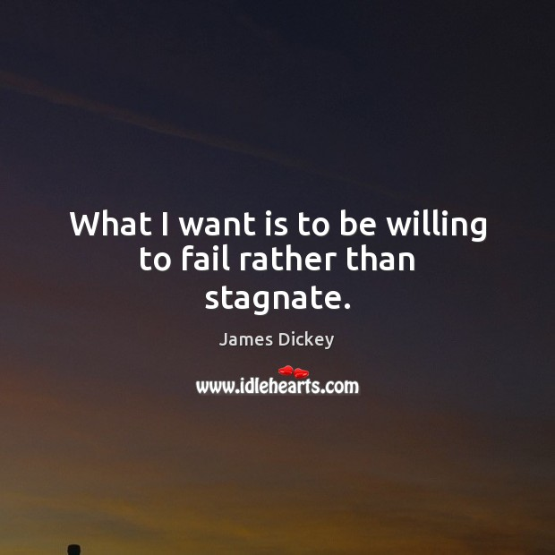 What I want is to be willing to fail rather than stagnate. James Dickey Picture Quote