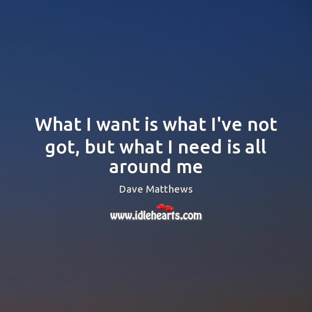 What I want is what I've not got, but what I need is all around me Dave Matthews Picture Quote
