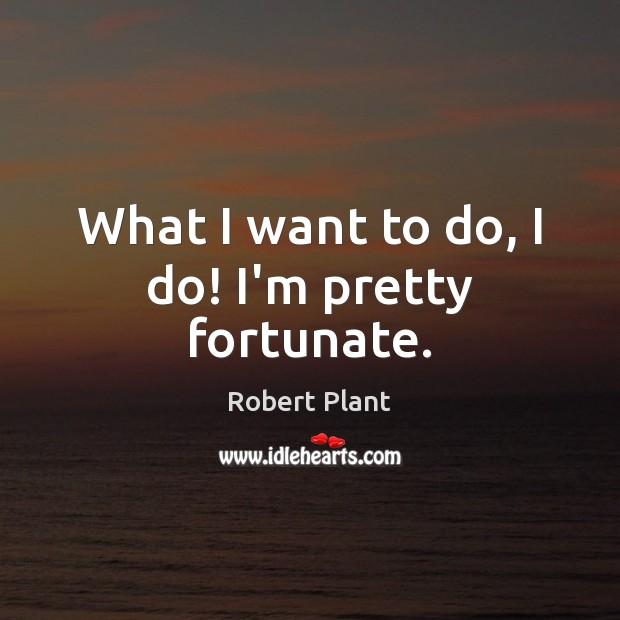 Image, What I want to do, I do! I'm pretty fortunate.