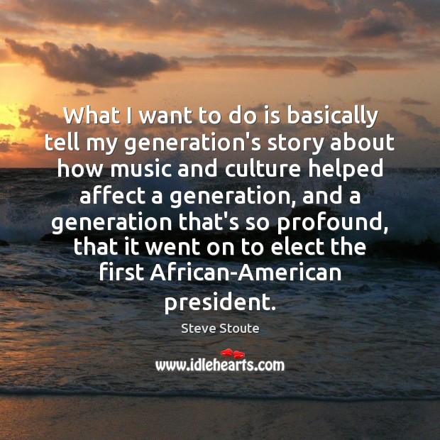 What I want to do is basically tell my generation's story about Image