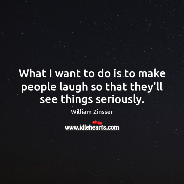 What I want to do is to make people laugh so that they'll see things seriously. Image