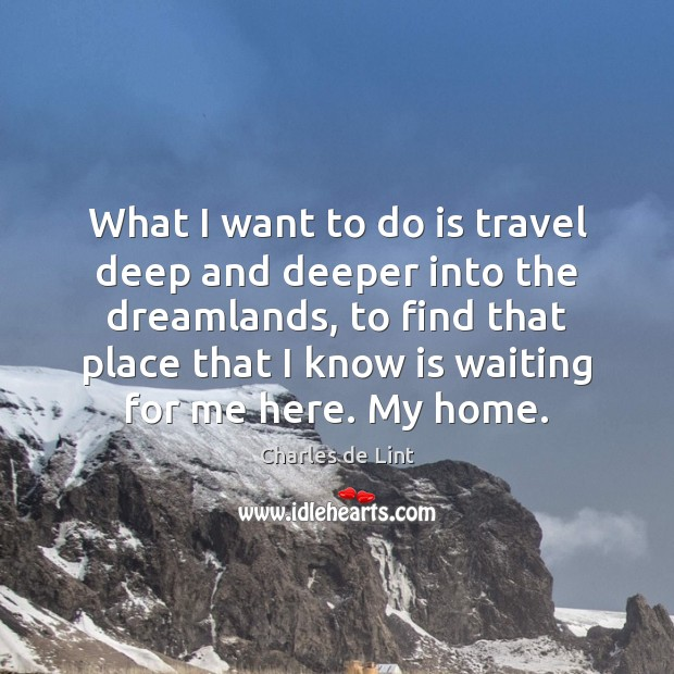 What I want to do is travel deep and deeper into the Charles de Lint Picture Quote
