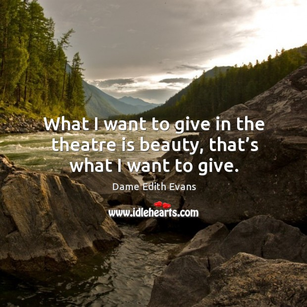 What I want to give in the theatre is beauty, that's what I want to give. Image