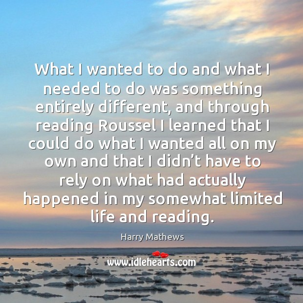 What I wanted to do and what I needed to do was something entirely different Harry Mathews Picture Quote