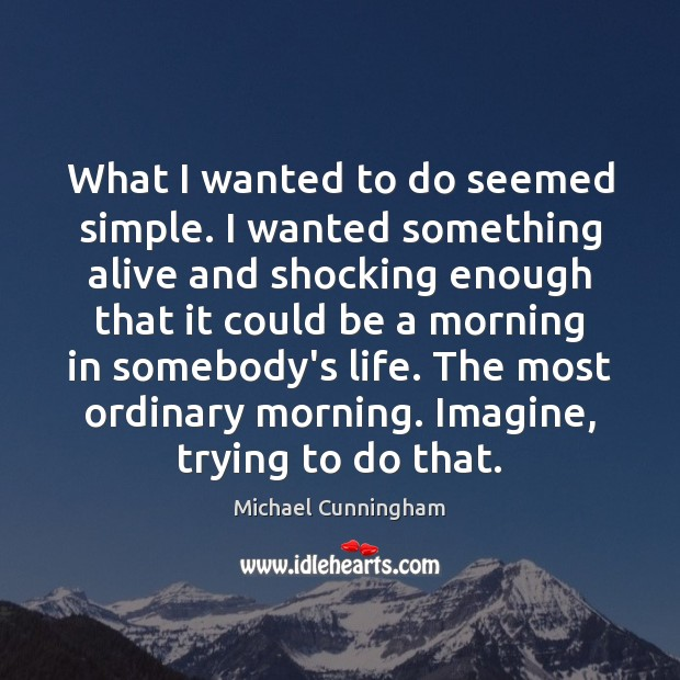 What I wanted to do seemed simple. I wanted something alive and Michael Cunningham Picture Quote