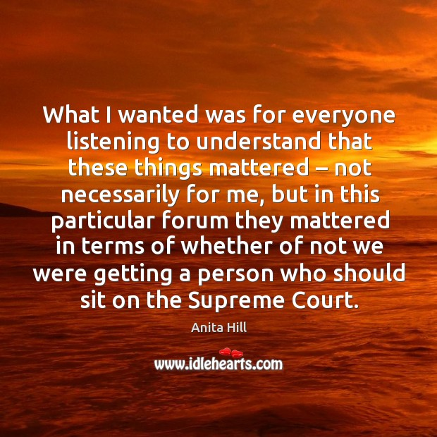 What I wanted was for everyone listening to understand that these things mattered – not necessarily for me Image