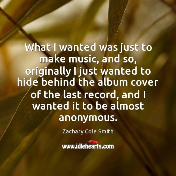 What I wanted was just to make music, and so, originally I Zachary Cole Smith Picture Quote