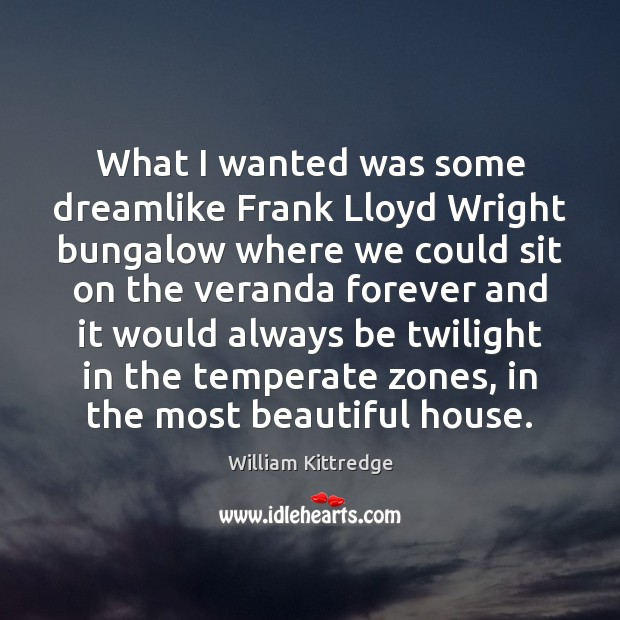 What I wanted was some dreamlike Frank Lloyd Wright bungalow where we William Kittredge Picture Quote