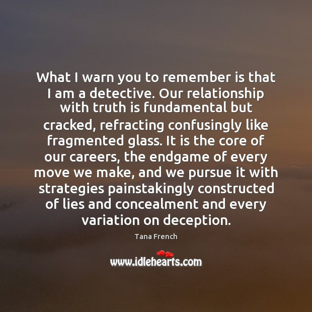 What I warn you to remember is that I am a detective. Tana French Picture Quote