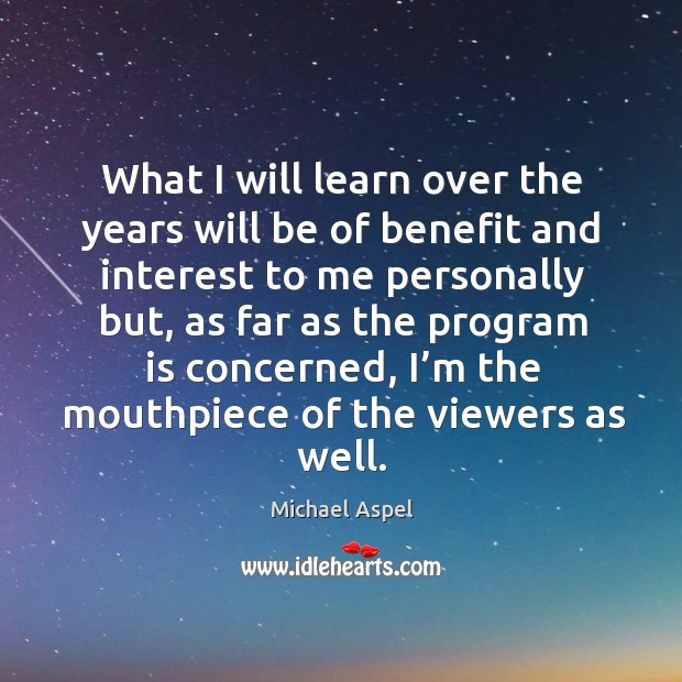 What I will learn over the years will be of benefit and interest to me personally but Michael Aspel Picture Quote