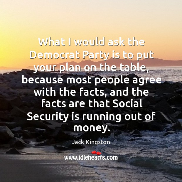 What I would ask the democrat party is to put your plan on the table Image