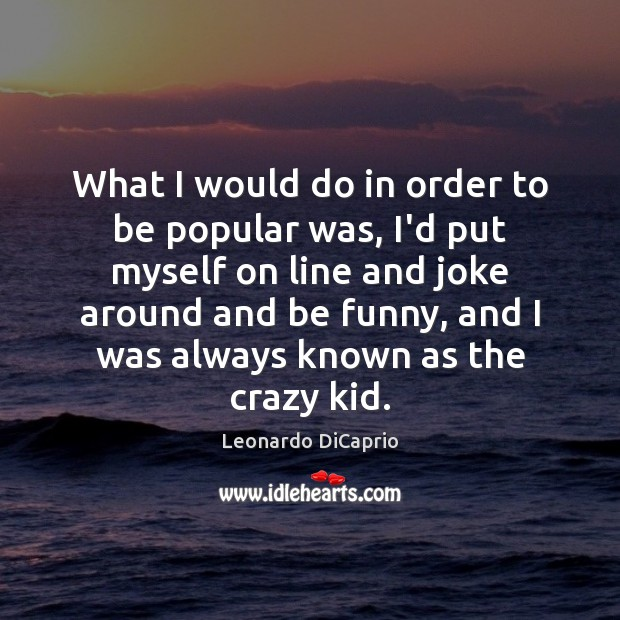 What I would do in order to be popular was, I'd put Leonardo DiCaprio Picture Quote