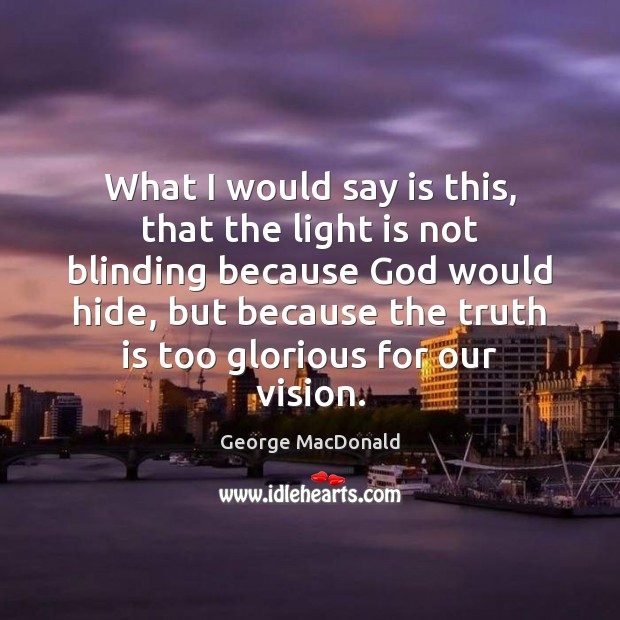 What I would say is this, that the light is not blinding George MacDonald Picture Quote