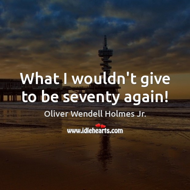 What I wouldn't give to be seventy again! Oliver Wendell Holmes Jr. Picture Quote