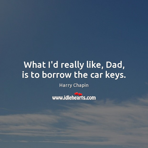 What I'd really like, Dad, is to borrow the car keys. Harry Chapin Picture Quote