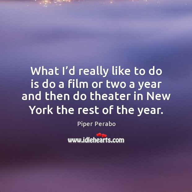 What I'd really like to do is do a film or two a year and then do theater in new york the rest of the year. Image