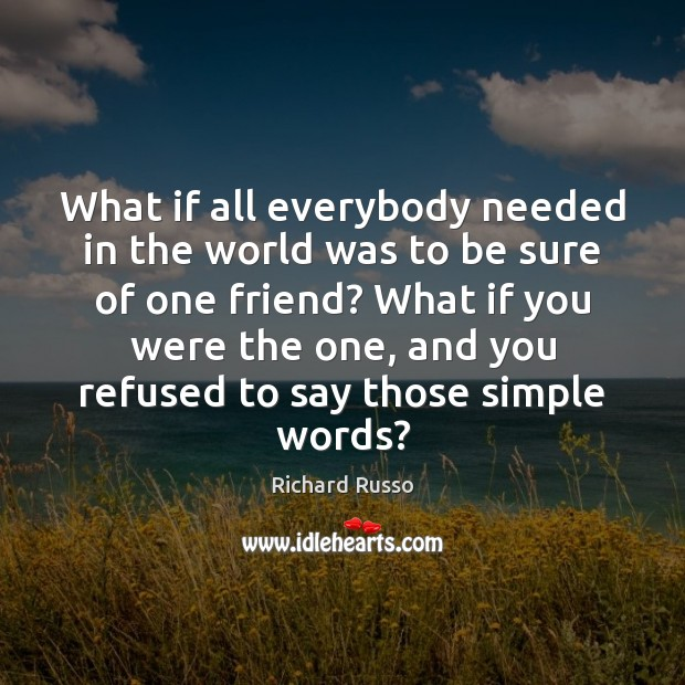 What if all everybody needed in the world was to be sure Richard Russo Picture Quote