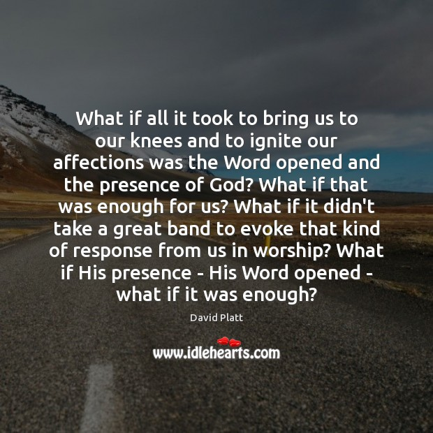What if all it took to bring us to our knees and David Platt Picture Quote