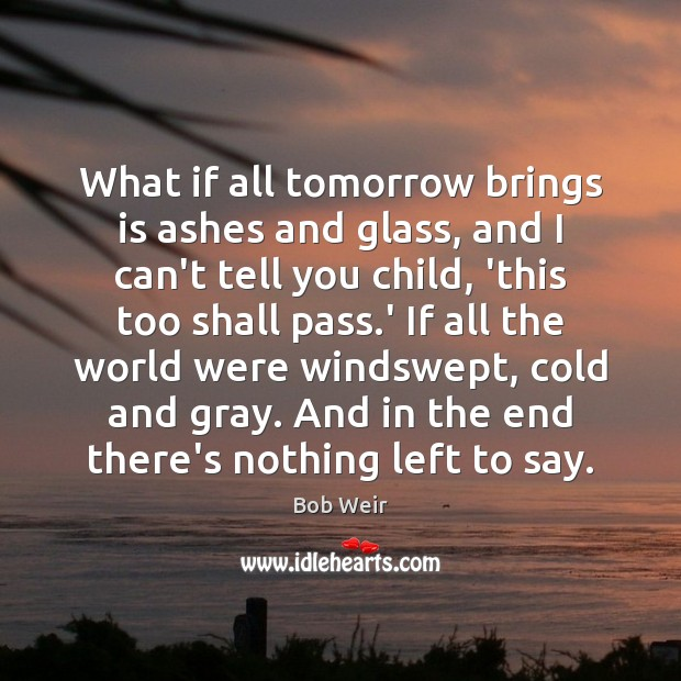 Image, What if all tomorrow brings is ashes and glass, and I can't