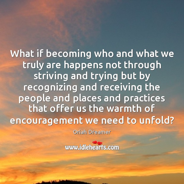 What if becoming who and what we truly are happens not through Oriah Dreamer Picture Quote
