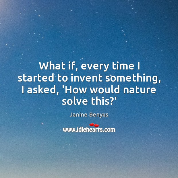 What if, every time I started to invent something, I asked, 'How would nature solve this?' Janine Benyus Picture Quote