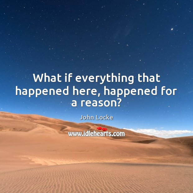 What if everything that happened here, happened for a reason? John Locke Picture Quote
