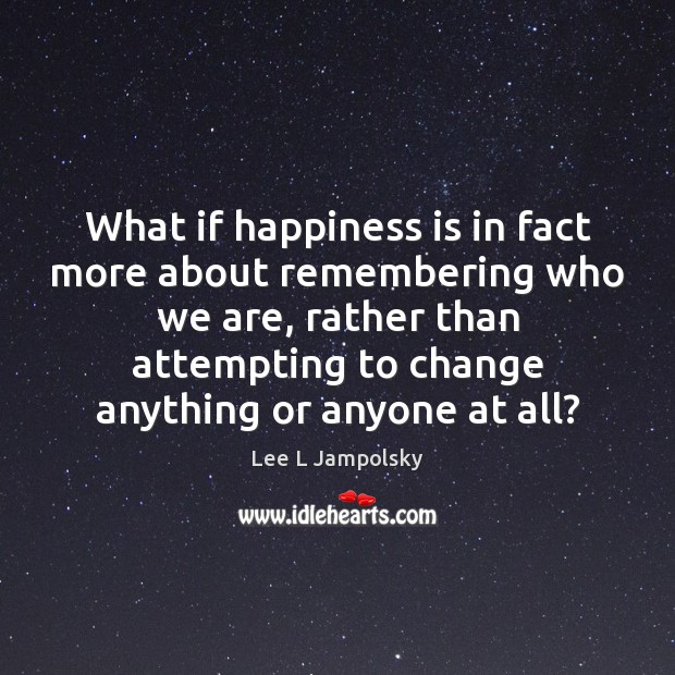 What if happiness is in fact more about remembering who we are, Lee L Jampolsky Picture Quote