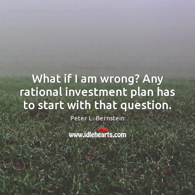 What if I am wrong? Any rational investment plan has to start with that question. Peter L. Bernstein Picture Quote