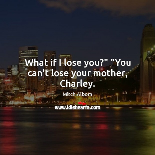 "What if I lose you?"" ""You can't lose your mother, Charley. Mitch Albom Picture Quote"